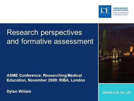 Www.ioe.ac.uk Research perspectives and formative assessment ASME Conference: Researching Medical Education, November 2009: RIBA, London Dylan Wiliam.