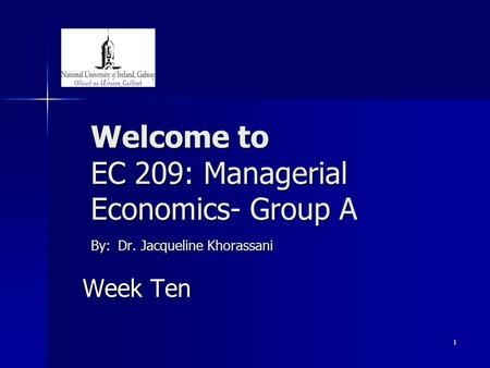 1 Welcome to EC 209: Managerial Economics- Group A By: Dr. Jacqueline Khorassani Week Ten.