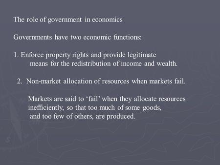 The role of government in economics Governments have two economic functions: 1. Enforce property rights and provide legitimate means for the redistribution.