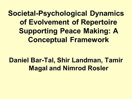 Societal-Psychological Dynamics of Evolvement of Repertoire Supporting Peace Making: A Conceptual Framework Daniel Bar-Tal, Shir Landman, Tamir Magal and.