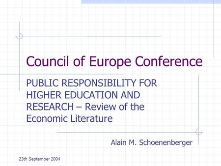 23th September 2004 Council of Europe Conference PUBLIC RESPONSIBILITY FOR HIGHER EDUCATION AND RESEARCH – Review of the Economic Literature Alain M. Schoenenberger.