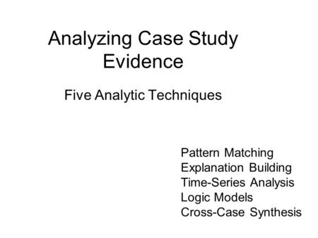 Analyzing Case Study Evidence Five Analytic Techniques Pattern Matching Explanation Building Time-Series Analysis Logic Models Cross-Case Synthesis.
