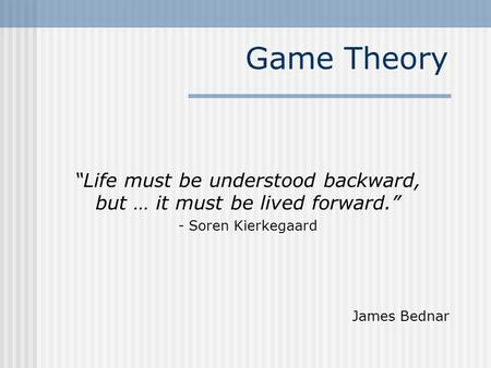 "Game Theory ""Life must be understood backward, but … it must be lived forward."" - Soren Kierkegaard James Bednar."