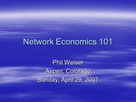 Network Economics 101 Phil Weiser Aspen, Colorado Sunday, April 29, 2007.