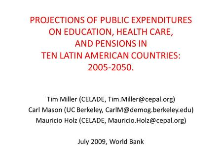 PROJECTIONS OF PUBLIC EXPENDITURES ON EDUCATION, HEALTH CARE, AND PENSIONS IN TEN LATIN AMERICAN COUNTRIES: 2005-2050. Tim Miller (CELADE,