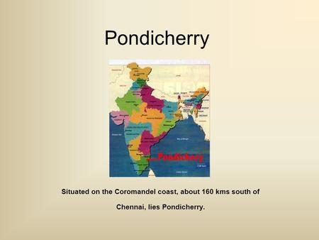 Pondicherry Situated on the Coromandel coast, about 160 kms south of Chennai, lies Pondicherry.