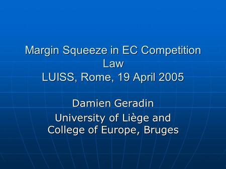 Margin Squeeze in EC Competition Law LUISS, Rome, 19 April 2005 Damien Geradin University of Liège and College of Europe, Bruges.