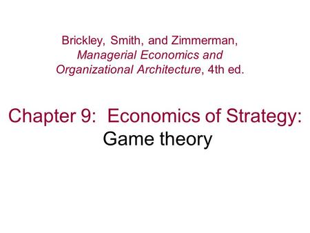 Chapter 9: Economics of Strategy: Game theory Brickley, Smith, and Zimmerman, Managerial Economics and Organizational Architecture, 4th ed.