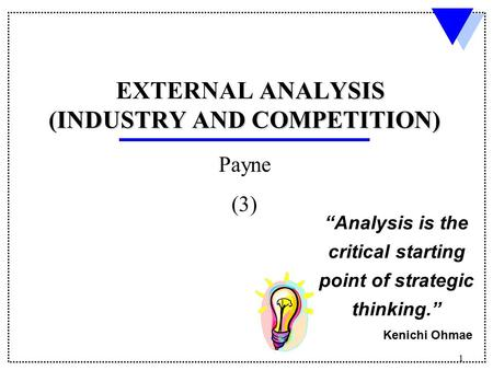 "1 ANALYSIS EXTERNAL ANALYSIS INDUSTRY AND COMPETITION) (INDUSTRY AND COMPETITION) Payne (3) ""Analysis is the critical starting point of strategic thinking."""