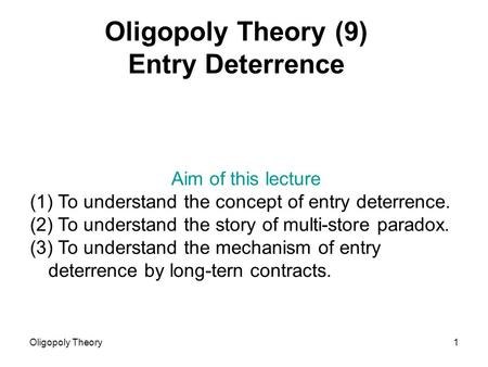 Oligopoly Theory1 Oligopoly Theory (9) Entry Deterrence Aim of this lecture (1) To understand the concept of entry deterrence. (2) To understand the story.