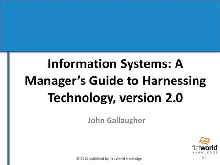 © 2013, published by Flat World Knowledge 6-1 Information Systems: A Manager's Guide to Harnessing Technology, version 2.0 John Gallaugher.