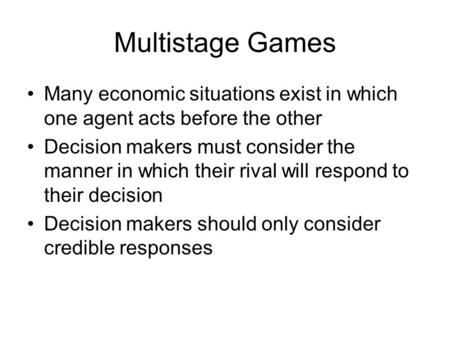 Multistage Games Many economic situations exist in which one agent acts before the other Decision makers must consider the manner in which their rival.
