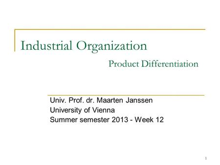 1 Industrial Organization Product Differentiation Univ. Prof. dr. Maarten Janssen University of Vienna Summer semester 2013 - Week 12.