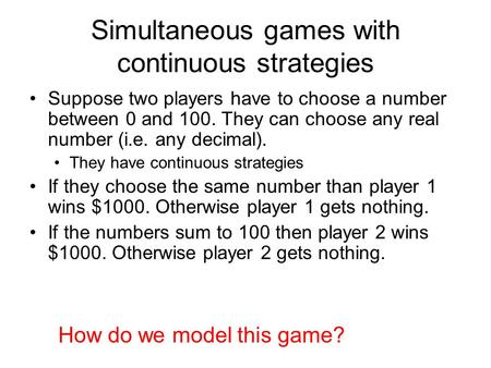 Simultaneous games with continuous strategies Suppose two players have to choose a number between 0 and 100. They can choose any real number (i.e. any.