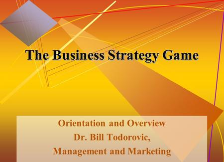 McGraw-Hill/Irwin© 2005 The McGraw-Hill Companies, Inc. All rights reserved. 1-1 The Business Strategy Game Orientation and Overview Dr. Bill Todorovic,