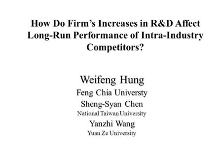 How Do Firm's Increases in R&D Affect Long-Run Performance of Intra-Industry Competitors? Weifeng Hung Feng Chia Universty Sheng-Syan Chen National Taiwan.