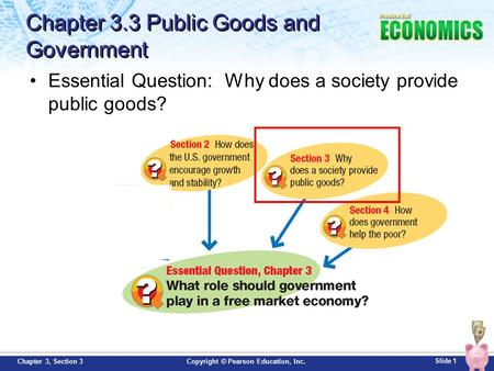 Slide 1 Copyright © Pearson Education, Inc.Chapter 3, Section 3 Essential Question: Why does a society provide public goods? Chapter 3.3 Public Goods and.