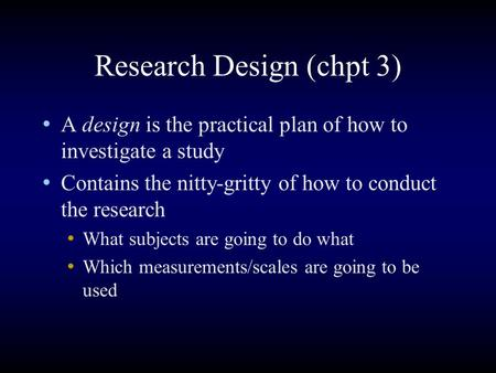 Research Design (chpt 3) A design is the practical plan of how to investigate a study Contains the nitty-gritty of how to conduct the research What subjects.