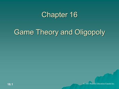 © 2005 Pearson Education Canada Inc. 16.1 Chapter 16 Game Theory and Oligopoly.