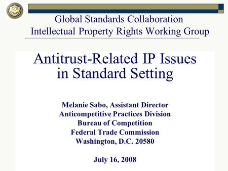 Global Standards Collaboration Intellectual Property Rights Working Group Antitrust-Related IP Issues in Standard Setting Melanie Sabo, Assistant Director.