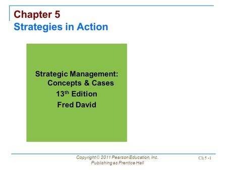 Copyright © 2011 Pearson Education, Inc. Publishing as Prentice Hall Ch 5 -1 Chapter 5 Strategies in Action Strategic Management: Concepts & Cases 13 th.