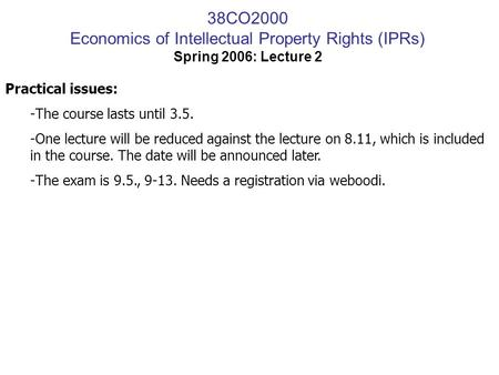 38CO2000 Economics of Intellectual Property Rights (IPRs) Spring 2006: Lecture 2 Practical issues: -The course lasts until 3.5. -One lecture will be reduced.
