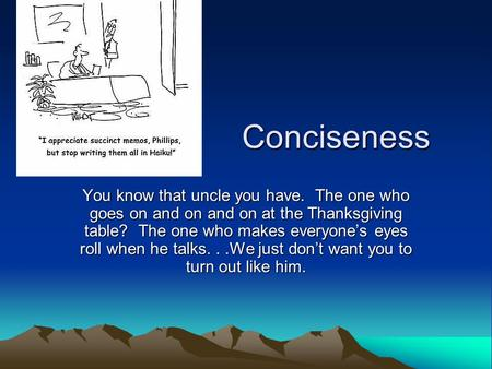 Conciseness Conciseness You know that uncle you have. The one who goes on and on and on at the Thanksgiving table? The one who makes everyone's eyes roll.