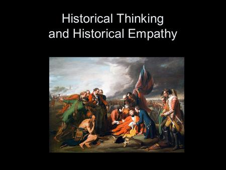 Historical Thinking and Historical Empathy. Historical Thinking is... Not –Recall –Mere reenactment –Mere process or method with no facts Instead it is.