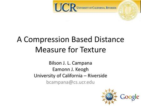 A Compression Based Distance Measure for Texture Bilson J. L. Campana Eamonn J. Keogh University of California – Riverside 1.