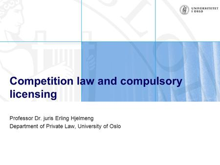 Competition law and compulsory licensing Professor Dr. juris Erling Hjelmeng Department of Private Law, University of Oslo.