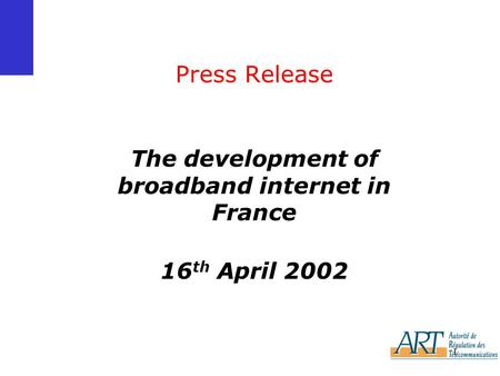 1 Press Release The development of broadband internet in France 16 th April 2002.