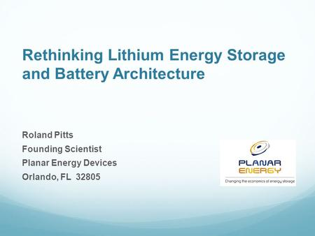 Rethinking Lithium Energy Storage and Battery Architecture Roland Pitts Founding Scientist Planar Energy Devices Orlando, FL 32805.