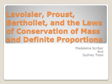 Lavoisier, Proust, Berthollet, and the Laws of Conservation of Mass and Definite Proportions Madeleine Scriber And Sydney Tress.