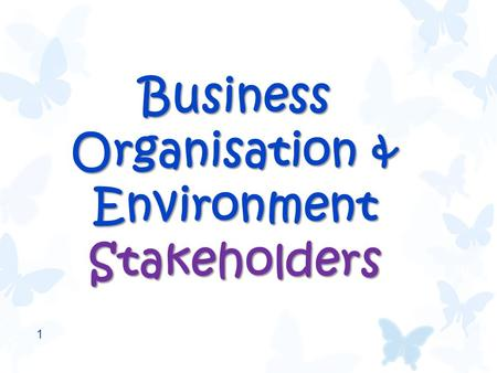 Business Organisation & Environment Stakeholders 1.