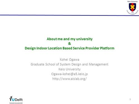 11 About me and my university & Design Indoor Location Based Service Provider Platform Kohei Ogawa Graduate School of System Design and Management Keio.