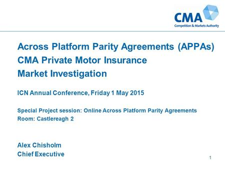 Across Platform Parity Agreements (APPAs) CMA Private Motor Insurance Market Investigation ICN Annual Conference, Friday 1 May 2015 Special Project session: