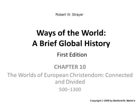Ways of the World: A Brief Global History First Edition CHAPTER 10 The Worlds of European Christendom: Connected and Divided 500–1300 Copyright © 2009.