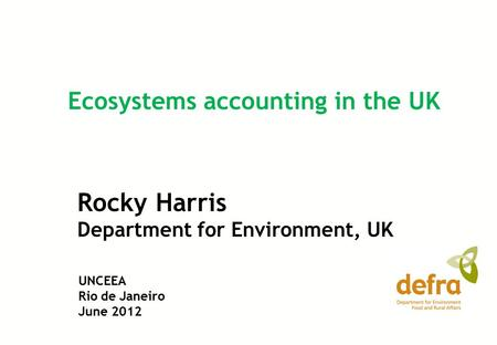 Rocky Harris Department for Environment, UK Ecosystems accounting in the UK UNCEEA Rio de Janeiro June 2012.