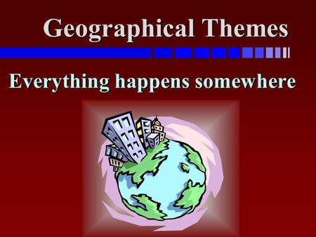 Geographical Themes Everything happens somewhere.