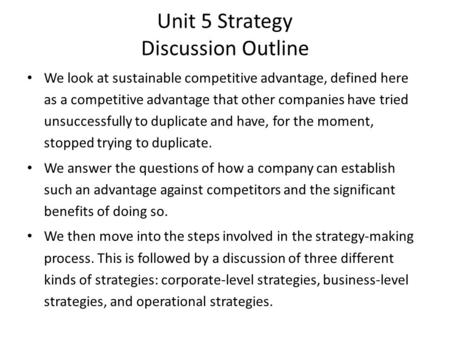 Unit 5 Strategy Discussion Outline We look at sustainable competitive advantage, defined here as a competitive advantage that other companies have tried.
