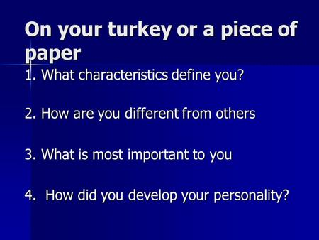 On your turkey or a piece of paper 1. What characteristics define you? 2. How are you different from others 3. What is most important to you 4. How did.