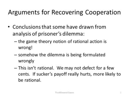 Arguments for Recovering Cooperation Conclusions that some have drawn from analysis of prisoner's dilemma: – the game theory notion of rational action.