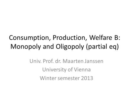 Consumption, Production, Welfare B: Monopoly and Oligopoly (partial eq) Univ. Prof. dr. Maarten Janssen University of Vienna Winter semester 2013.