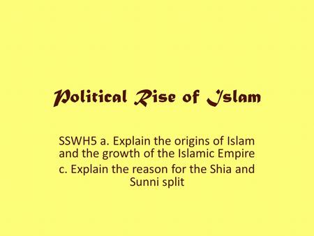 Political Rise of Islam SSWH5 a. Explain the origins of Islam and the growth of the Islamic Empire c. Explain the reason for the Shia and Sunni split.