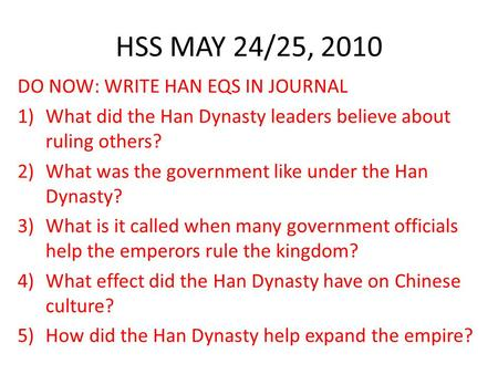 HSS MAY 24/25, 2010 DO NOW: WRITE HAN EQS IN JOURNAL 1)What did the Han Dynasty leaders believe about ruling others? 2)What was the government like under.