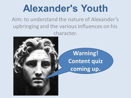 Alexander's Youth Aim: to understand the nature of Alexander's upbringing and the various influences on his character. Warning! Content quiz coming up.