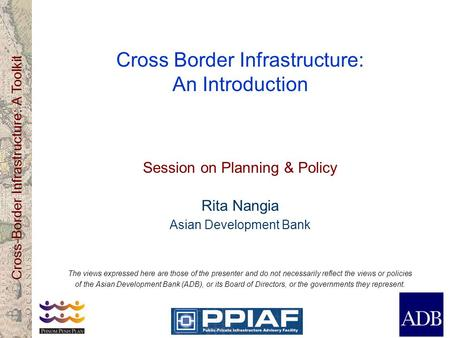 Cross-Border Infrastructure: A Toolkit Cross Border Infrastructure: An Introduction Session on Planning & Policy Rita Nangia Asian Development Bank The.