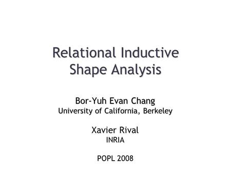 Relational Inductive Shape Analysis Bor-Yuh Evan Chang University of California, Berkeley Xavier Rival INRIA POPL 2008.