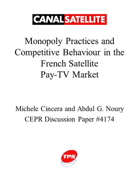 Monopoly Practices and Competitive Behaviour in the French Satellite Pay-TV Market Michele Cincera and Abdul G. Noury CEPR Discussion Paper #4174.