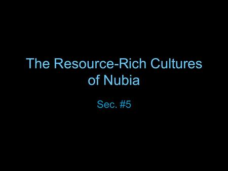The Resource-Rich Cultures of Nubia Sec. #5. Egypt's Friend and Rival Culture first appeared in Nubia around 8000 years ago Most of the time Egypt and.